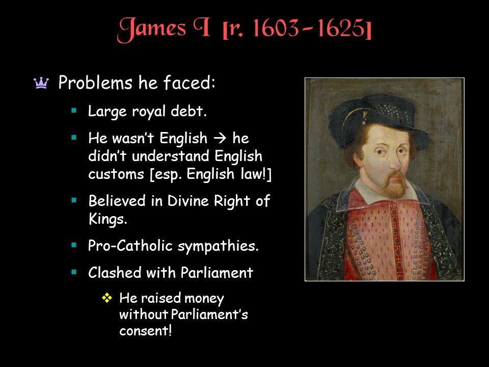 James I [r. 1603-1625] Problems he faced: Large royal debt.